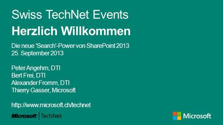 Swiss TechNet Events Herzlich Willkommen Die neue 'Search'-Power von SharePoint 2013 25. September 2013 Peter Angehrn, DTI Bert Frei, DTI Alexander Fromm,