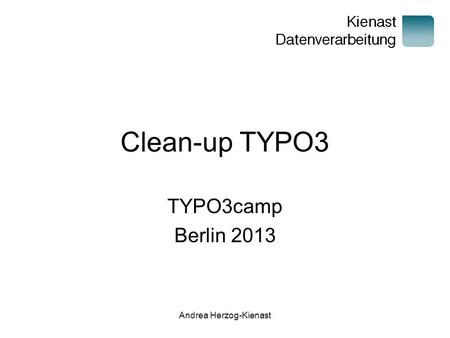 Andrea Herzog-Kienast Clean-up TYPO3 TYPO3camp Berlin 2013.