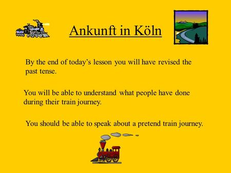 Ankunft in Köln By the end of todays lesson you will have revised the past tense. You will be able to understand what people have done during their train.