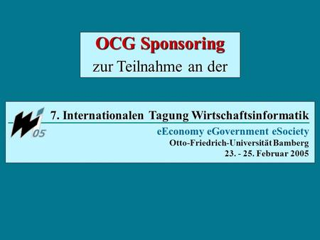 7. Internationalen Tagung Wirtschaftsinformatik eEconomy eGovernment eSociety Otto-Friedrich-Universität Bamberg 23. - 25. Februar 2005 OCG Sponsoring.