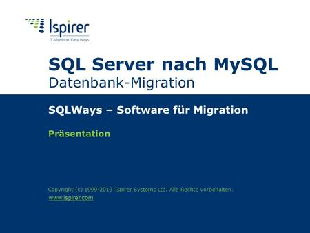 Www.ispirer.com SQL Server nach MySQL Datenbank-Migration SQLWays – Software für Migration Präsentation Copyright (c) 1999-2013 Ispirer Systems Ltd. Alle.