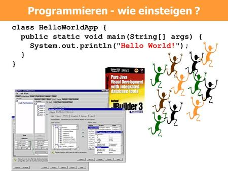 Class HelloWorldApp { public static void main(String[] args) { System.out.println(Hello World!); } Programmieren - wie einsteigen ?