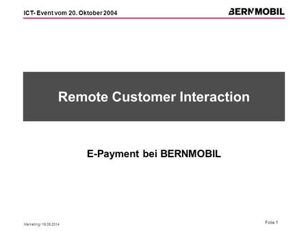 Marketing / 19.05.2014 Folie 1 ICT- Event vom 20. Oktober 2004 Remote Customer Interaction E-Payment bei BERNMOBIL.