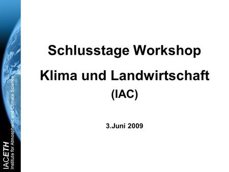 IACETH Institute for Atmospheric and Climate Science Schlusstage Workshop Klima und Landwirtschaft (IAC) 3.Juni 2009.