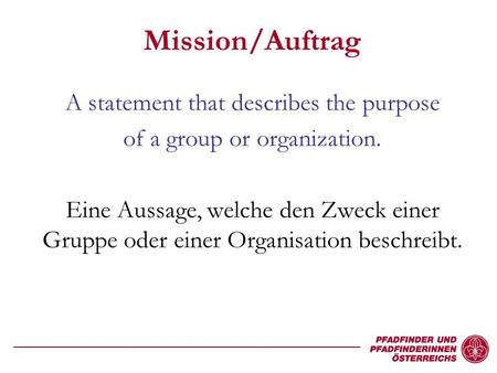 Mission/Auftrag A statement that describes the purpose of a group or organization. Eine Aussage, welche den Zweck einer Gruppe oder einer Organisation.