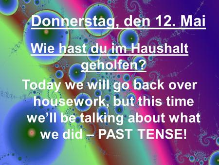 Donnerstag, den 12. Mai Wie hast du im Haushalt geholfen? Today we will go back over housework, but this time well be talking about what we did – PAST.