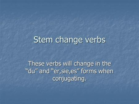 Stem change verbs These verbs will change in the du and er,sie,es forms when conjugating.