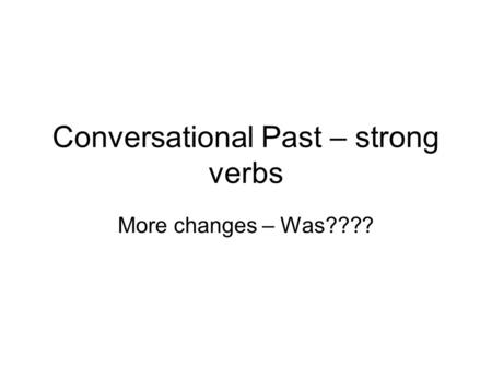 Conversational Past – strong verbs More changes – Was????