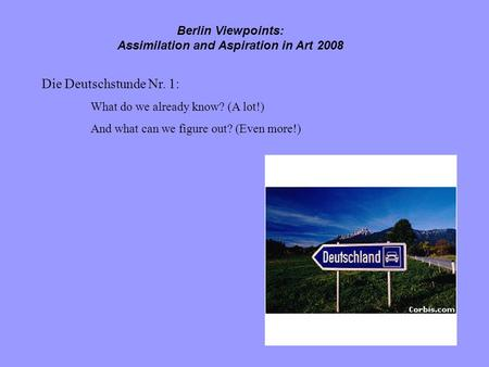 Berlin Viewpoints: Assimilation and Aspiration in Art 2008 Die Deutschstunde Nr. 1: What do we already know? (A lot!) And what can we figure out? (Even.