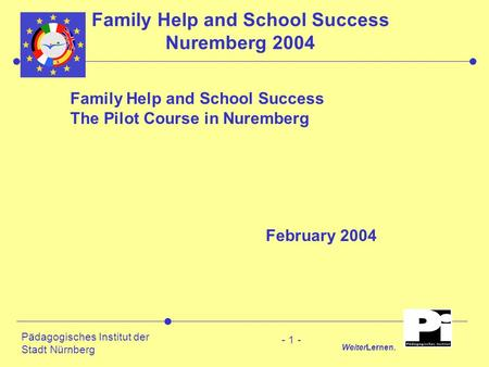 Pädagogisches Institut der Stadt Nürnberg WeiterLernen. - 1 - Family Help and School Success Nuremberg 2004 Family Help and School Success The Pilot Course.
