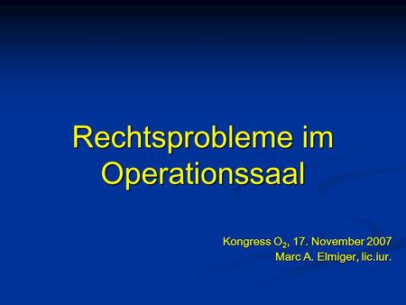 Rechtsprobleme im Operationssaal Kongress O 2, 17. November 2007 Marc A. Elmiger, lic.iur.