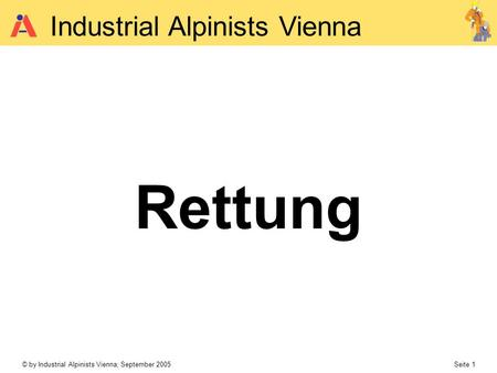 © by Industrial Alpinists Vienna; September 2005 Seite 1 Industrial Alpinists Vienna Rettung.
