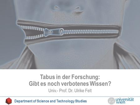 Tabu Tabus in der Forschung: Gibt es noch verbotenes Wissen? Univ.- Prof. Dr. Ulrike Felt Department of Science and Technology Studies.