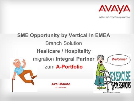 SME Opportunity by Vertical in EMEA Branch Solution Healtcare / Hospitality migration Integral Partner zum A-Portfolio Axel Maune 11. Juni 2012 Welcome!