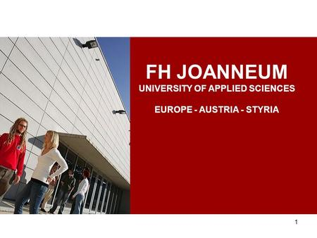 1 FH JOANNEUM UNIVERSITY OF APPLIED SCIENCES EUROPE - AUSTRIA - STYRIA.