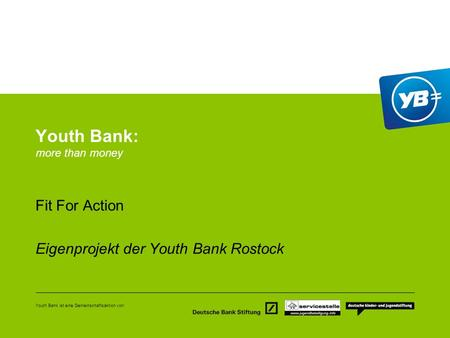 Youth Bank ist eine Gemeinschaftsaktion von: Youth Bank: more than money Fit For Action Eigenprojekt der Youth Bank Rostock.