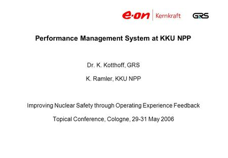 Performance Management System at KKU NPP Dr. K. Kotthoff, GRS K. Ramler, KKU NPP Improving Nuclear Safety through Operating Experience Feedback Topical.