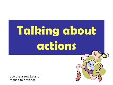 Talking about actions use the arrow keys or mouse to advance.
