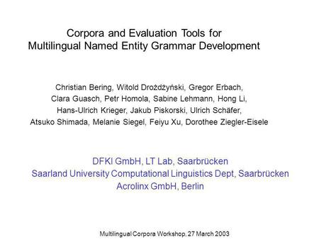 Multilingual Corpora Workshop, 27 March 2003 Corpora and Evaluation Tools for Multilingual Named Entity Grammar Development Christian Bering, Witold Drożdżyński,