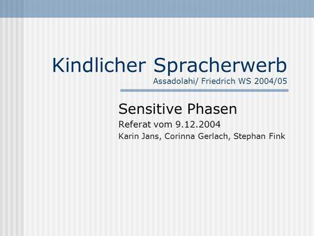 Kindlicher Spracherwerb Assadolahi/ Friedrich WS 2004/05 Sensitive Phasen Referat vom 9.12.2004 Karin Jans, Corinna Gerlach, Stephan Fink.