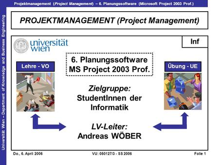 Projektmanagement (Project Management) – 6. Planungssoftware (Microsoft Project 2003 Prof.) Universität Wien – Department of Knowledge and Business Engineering.