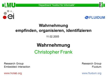 Department Institut für Informatik Wahrnehmung Christopher Frank Research Group Embedded Interaction www.hcilab.org Research Group Fluidum www.fluidum.org.