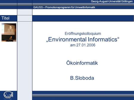 GAUSS – Promotionsprogramm für Umweltinformatik Georg-August-Universität Göttingen Titel Eröffnungskolloquium Environmental Informatics am 27.01.2006 Ökoinformatik.