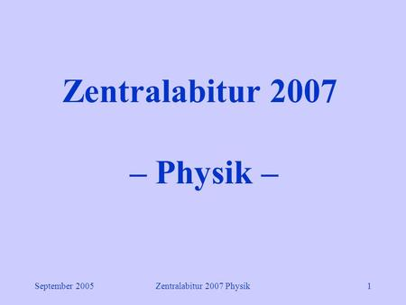 September 2005Zentralabitur 2007 Physik1 Zentralabitur 2007 – Physik –