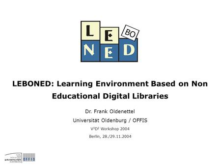 LEBONED: Learning Environment Based on Non Educational Digital Libraries Dr. Frank Oldenettel Universität Oldenburg / OFFIS V 3 D 2 Workshop 2004 Berlin,