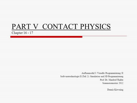 PART V CONTACT PHYSICS Chapter 16 - 17 Aufbaumodul 3: Visuelle Programmierung II Softwaretechnologie II (Teil 2): Simulation und 3D Programmierung Prof.