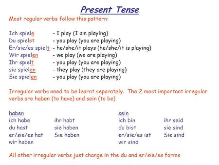 Present Tense Most regular verbs follow this pattern: Ich spiele- I play (I am playing) Du spielst- you play (you are playing) Er/sie/es spielt- he/she/it.