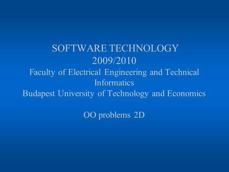 SOFTWARE TECHNOLOGY 2009/2010 Faculty of Electrical Engineering and Technical Informatics Budapest University of Technology and Economics OO problems 2D.