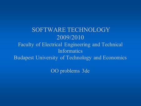 SOFTWARE TECHNOLOGY 2009/2010 Faculty of Electrical Engineering and Technical Informatics Budapest University of Technology and Economics OO problems 3de.
