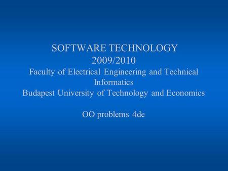 SOFTWARE TECHNOLOGY 2009/2010 Faculty of Electrical Engineering and Technical Informatics Budapest University of Technology and Economics OO problems 4de.