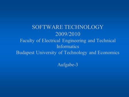 SOFTWARE TECHNOLOGY 2009/2010 Faculty of Electrical Engineering and Technical Informatics Budapest University of Technology and Economics Aufgabe-3.
