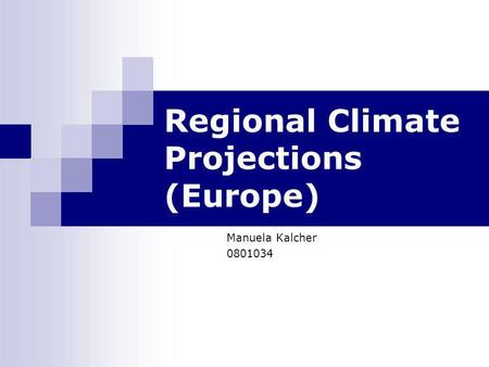 Regional Climate Projections (Europe) Manuela Kalcher 0801034.