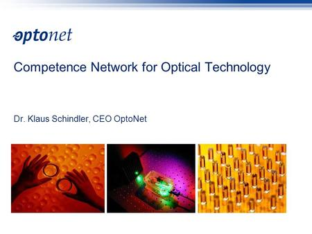 Competence Network for Optical Technology Dr. Klaus Schindler, CEO OptoNet.