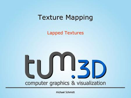 Michael Schmidt computer graphics & visualization Texture Mapping Lapped Textures.