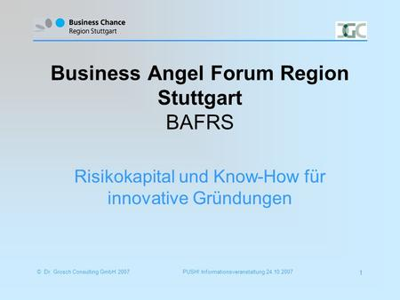 PUSH! Informationsveranstaltung 24.10.2007© Dr. Grosch Consulting GmbH 2007 1 Business Angel Forum Region Stuttgart BAFRS Risikokapital und Know-How für.