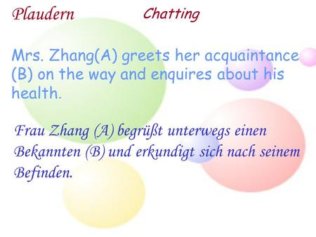 Plaudern Chatting Mrs. Zhang(A) greets her acquaintance (B) on the way and enquires about his health. Frau Zhang (A) begrüßt unterwegs einen Bekannten.