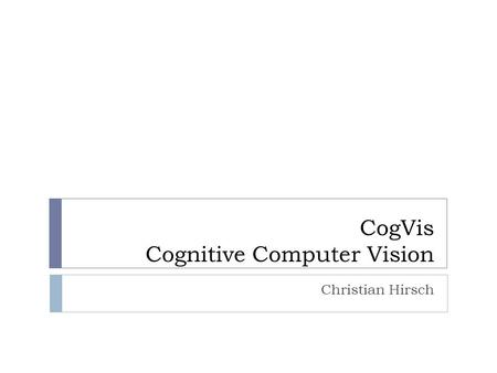 CogVis Cognitive Computer Vision Christian Hirsch.