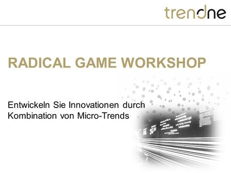 RADICAL GAME WORKSHOP Entwickeln Sie Innovationen durch Kombination von Micro-Trends.