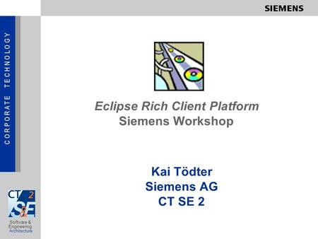 C O R P O R A T E T E C H N O L O G Y Software & Engineering Architecture Eclipse Rich Client Platform Siemens Workshop Kai Tödter Siemens AG CT SE 2.