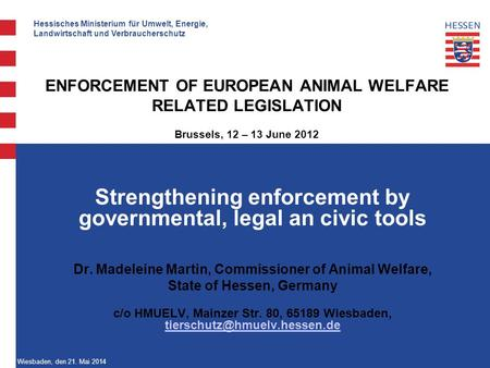Hessisches Ministerium für Umwelt, Energie, Landwirtschaft und Verbraucherschutz Wiesbaden, den 21. Mai 2014 ENFORCEMENT OF EUROPEAN ANIMAL WELFARE RELATED.