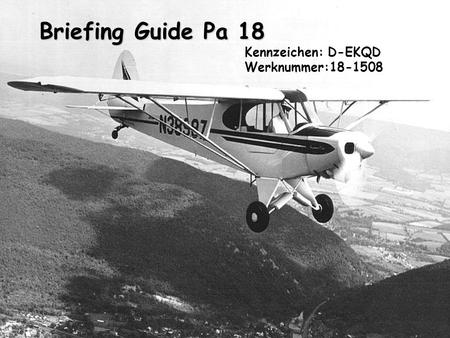 Briefing Guide Pa 18 Briefing Guide Pa 18 Kennzeichen: D-EKQD Werknummer:18-1508.