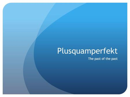 Plusquamperfekt The past of the past. The basics Plusquamperfekt is formed using the simple past tense form of haben or sein and the past participle form.