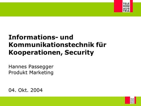 Informations- und Kommunikationstechnik für Kooperationen, Security Hannes Passegger Produkt Marketing 04. Okt. 2004.