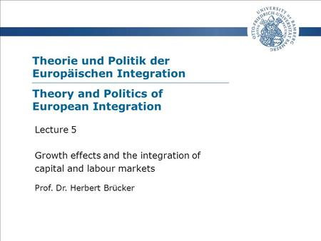 Theorie und Politik der Europäischen Integration Prof. Dr. Herbert Brücker Lecture 5 Growth effects and the integration of capital and labour markets Theory.
