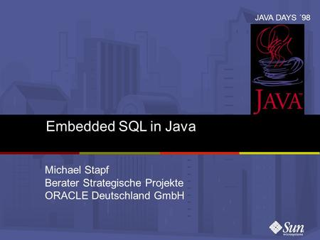 Embedded SQL in Java Michael Stapf Berater Strategische Projekte ORACLE Deutschland GmbH JAVA DAYS ´98.