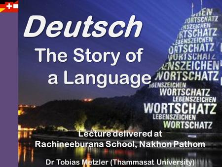 Deutsch The Story of The Story of a Language a Language Lecture delivered at Rachineeburana School, Nakhon Pathom Dr Tobias Metzler (Thammasat University)
